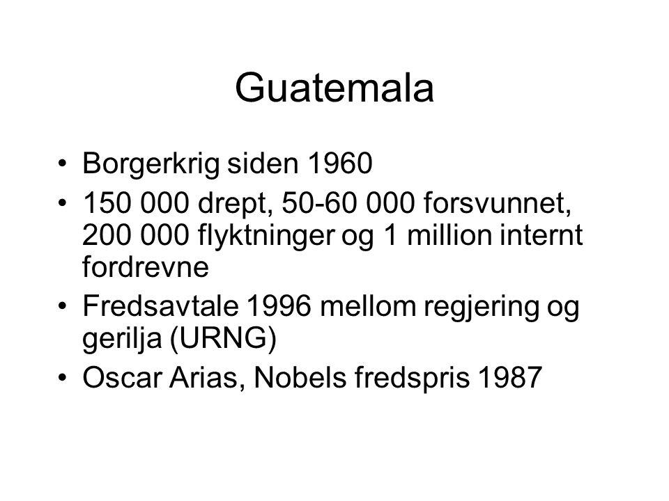 Guatemala Borgerkrig siden 1960 150 000 drept, 50-60 000 forsvunnet, 200 000 flyktninger og 1 million internt fordrevne Fredsavtale 1996 mellom regjering og gerilja (URNG) Oscar Arias, Nobels fredspris 1987