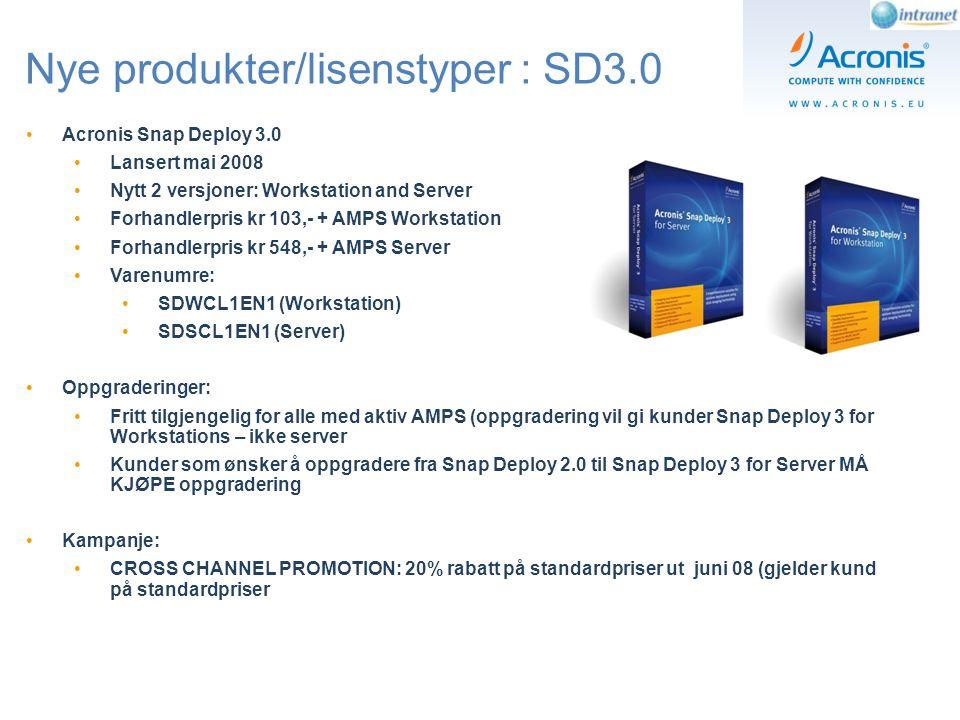 Nye produkter/lisenstyper : SD3.0 Acronis Snap Deploy 3.0 Lansert mai 2008 Nytt 2 versjoner: Workstation and Server Forhandlerpris kr 103,- + AMPS Workstation Forhandlerpris kr 548,- + AMPS Server Varenumre: SDWCL1EN1 (Workstation) SDSCL1EN1 (Server) Oppgraderinger: Fritt tilgjengelig for alle med aktiv AMPS (oppgradering vil gi kunder Snap Deploy 3 for Workstations – ikke server Kunder som ønsker å oppgradere fra Snap Deploy 2.0 til Snap Deploy 3 for Server MÅ KJØPE oppgradering Kampanje: CROSS CHANNEL PROMOTION: 20% rabatt på standardpriser ut juni 08 (gjelder kund på standardpriser