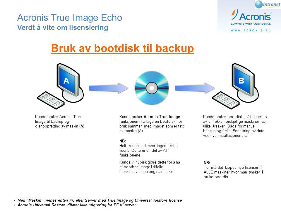 Acronis True Image Echo Verdt å vite om lisensiering AB Kunde bruker Acronis True Image funksjonen til å lage en bootdisk for bruk sammen med imaget som er tatt av maskin (A) Kunde bruker bootdisk til å ta backup av en rekke forskjellige maskiner av ulike årsaker.