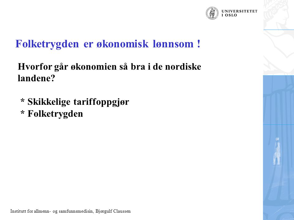 Institutt for allmenn- og samfunnsmedisin, Bjørgulf Claussen Folketrygden er økonomisk lønnsom ! Hvorfor går økonomien så bra i de nordiske landene? *