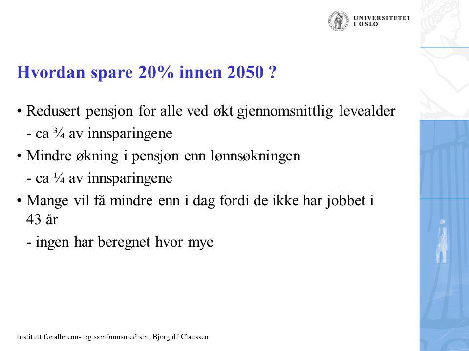 Institutt for allmenn- og samfunnsmedisin, Bjørgulf Claussen Hvordan spare 20% innen 2050 ? Redusert pensjon for alle ved økt gjennomsnittlig levealde