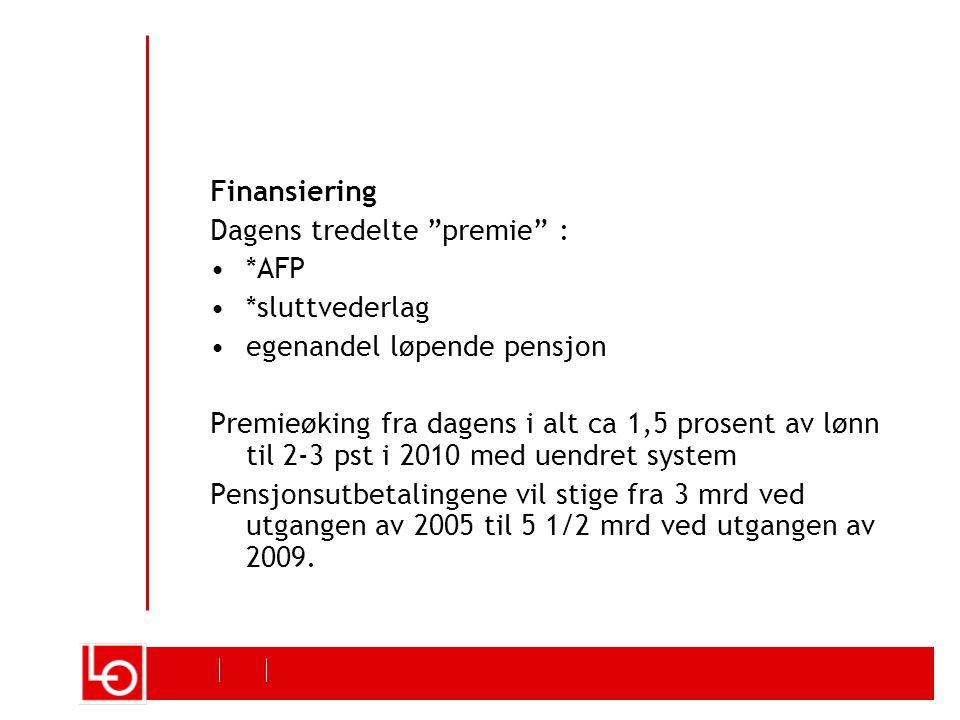 Finansiering Dagens tredelte premie : *AFP *sluttvederlag egenandel løpende pensjon Premieøking fra dagens i alt ca 1,5 prosent av lønn til 2-3 pst i 2010 med uendret system Pensjonsutbetalingene vil stige fra 3 mrd ved utgangen av 2005 til 5 1/2 mrd ved utgangen av 2009.