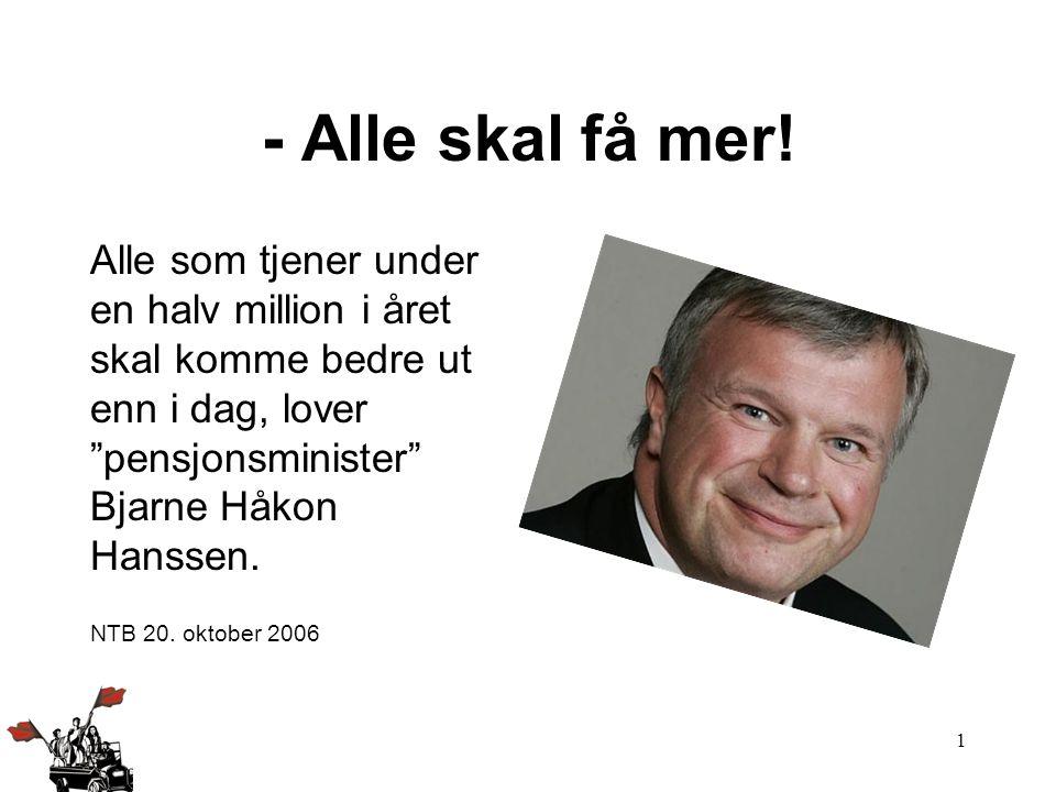 """1 - Alle skal få mer! Alle som tjener under en halv million i året skal komme bedre ut enn i dag, lover """"pensjonsminister"""" Bjarne Håkon Hanssen. NTB 2"""