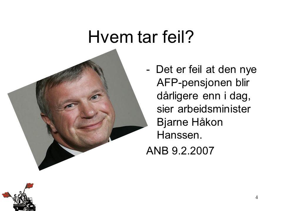 4 Hvem tar feil? - Det er feil at den nye AFP-pensjonen blir dårligere enn i dag, sier arbeidsminister Bjarne Håkon Hanssen. ANB 9.2.2007