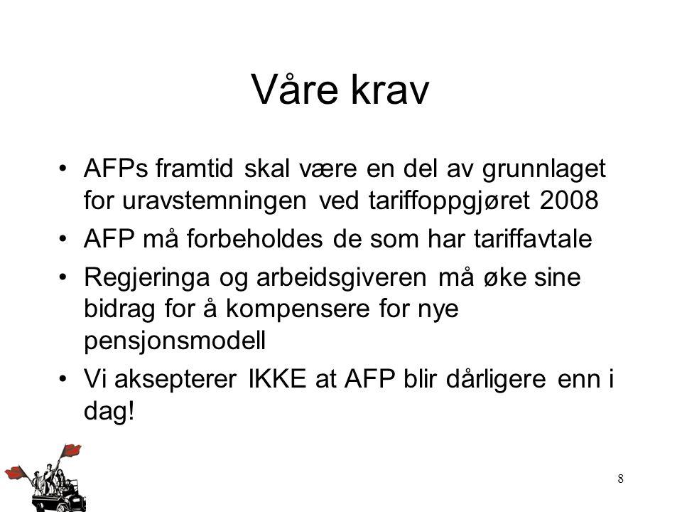 8 Våre krav AFPs framtid skal være en del av grunnlaget for uravstemningen ved tariffoppgjøret 2008 AFP må forbeholdes de som har tariffavtale Regjeri