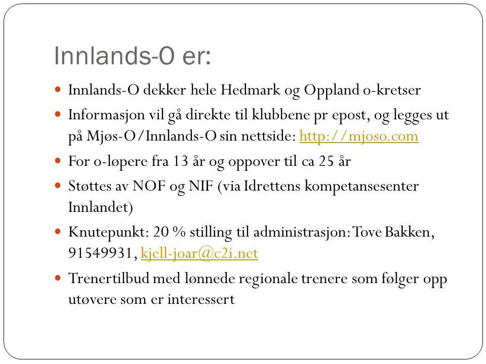 Innlands-O er: Innlands-O dekker hele Hedmark og Oppland o-kretser Informasjon vil gå direkte til klubbene pr epost, og legges ut på Mjøs-O/Innlands-O sin nettside: http://mjoso.comhttp://mjoso.com For o-løpere fra 13 år og oppover til ca 25 år Støttes av NOF og NIF (via Idrettens kompetansesenter Innlandet) Knutepunkt: 20 % stilling til administrasjon: Tove Bakken, 91549931, kjell-joar@c2i.netkjell-joar@c2i.net Trenertilbud med lønnede regionale trenere som følger opp utøvere som er interessert
