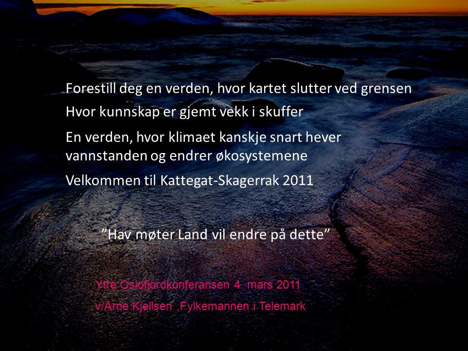 Forestill deg en verden, hvor kartet slutter ved grensen Hvor kunnskap er gjemt vekk i skuffer En verden, hvor klimaet kanskje snart hever vannstanden og endrer økosystemene Velkommen til Kattegat-Skagerrak 2011 Hav møter Land vil endre på dette Ytre Oslofjordkonferansen 4.