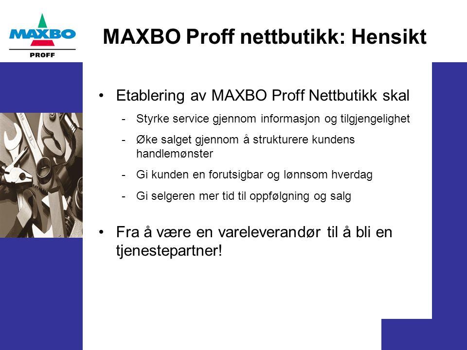 MAXBO Proff nettbutikk: Hensikt Etablering av MAXBO Proff Nettbutikk skal - Styrke service gjennom informasjon og tilgjengelighet - Øke salget gjennom å strukturere kundens handlemønster - Gi kunden en forutsigbar og lønnsom hverdag - Gi selgeren mer tid til oppfølgning og salg Fra å være en vareleverandør til å bli en tjenestepartner!