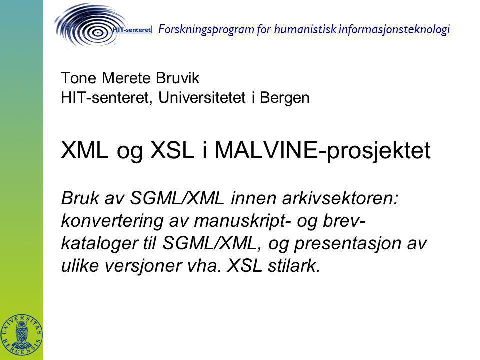 Forskningsprogram for humanistisk informasjonsteknologi Tone Merete Bruvik HIT-senteret, Universitetet i Bergen XML og XSL i MALVINE-prosjektet Bruk av SGML/XML innen arkivsektoren: konvertering av manuskript- og brev- kataloger til SGML/XML, og presentasjon av ulike versjoner vha.