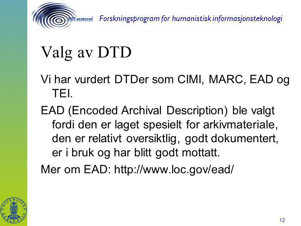 Forskningsprogram for humanistisk informasjonsteknologi 12 Valg av DTD Vi har vurdert DTDer som CIMI, MARC, EAD og TEI. EAD (Encoded Archival Descript