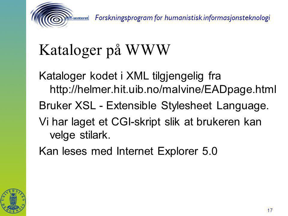 Forskningsprogram for humanistisk informasjonsteknologi 17 Kataloger på WWW Kataloger kodet i XML tilgjengelig fra http://helmer.hit.uib.no/malvine/EADpage.html Bruker XSL - Extensible Stylesheet Language.