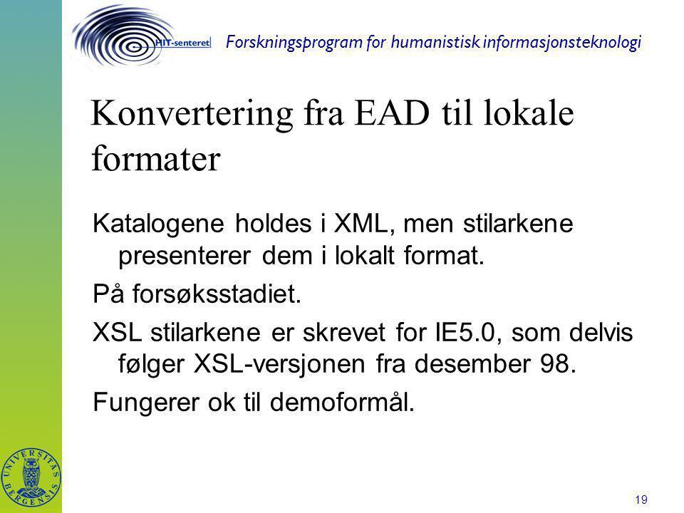 Forskningsprogram for humanistisk informasjonsteknologi 19 Konvertering fra EAD til lokale formater Katalogene holdes i XML, men stilarkene presentere