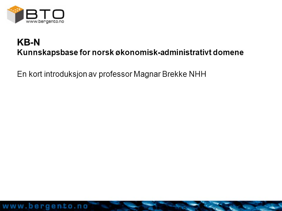 w w w. b e r g e n. n o KB-N Kunnskapsbase for norsk økonomisk-administrativt domene En kort introduksjon av professor Magnar Brekke NHH