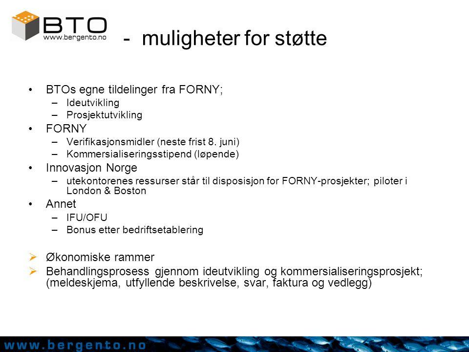 - muligheter for støtte BTOs egne tildelinger fra FORNY; –Ideutvikling –Prosjektutvikling FORNY –Verifikasjonsmidler (neste frist 8.