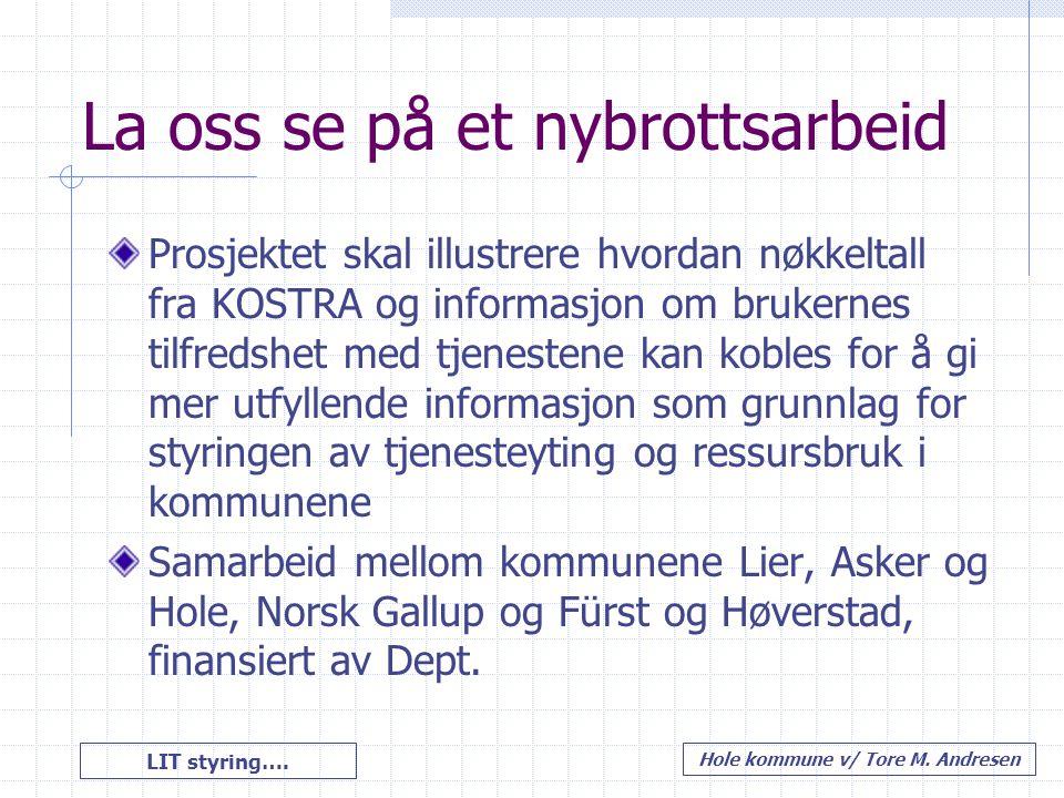 LIT styring…. Hole kommune v/ Tore M. Andresen La oss se på et nybrottsarbeid Prosjektet skal illustrere hvordan nøkkeltall fra KOSTRA og informasjon