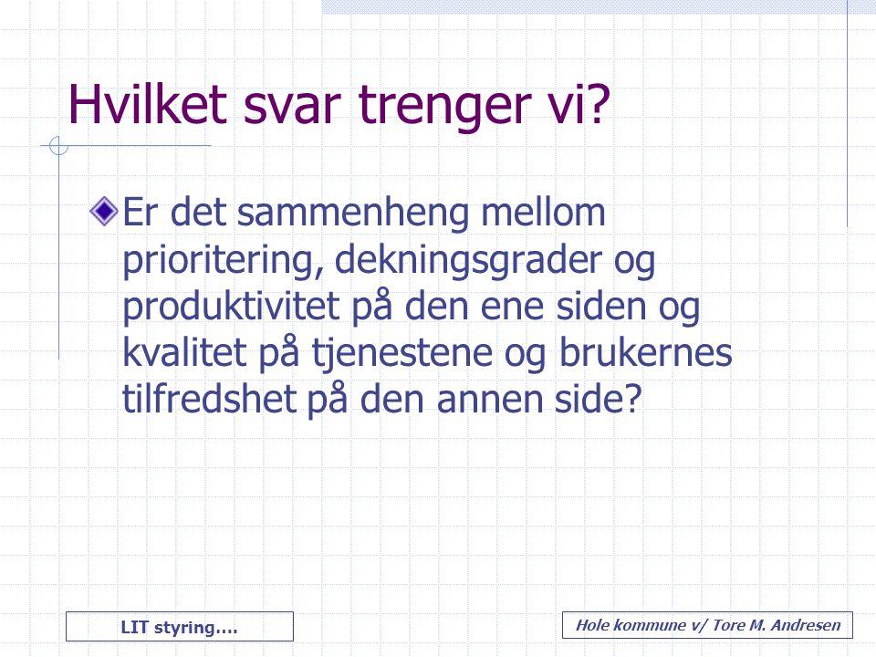 LIT styring…. Hole kommune v/ Tore M. Andresen Hvilket svar trenger vi? Er det sammenheng mellom prioritering, dekningsgrader og produktivitet på den