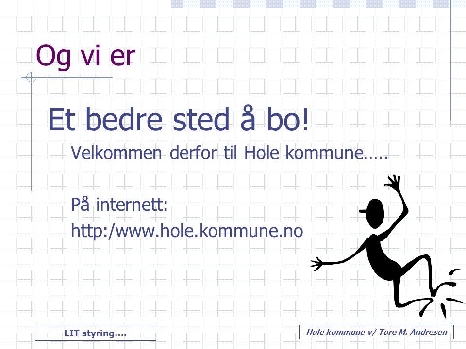 LIT styring…. Hole kommune v/ Tore M. Andresen Og vi er Et bedre sted å bo! Velkommen derfor til Hole kommune….. På internett: http:/www.hole.kommune.