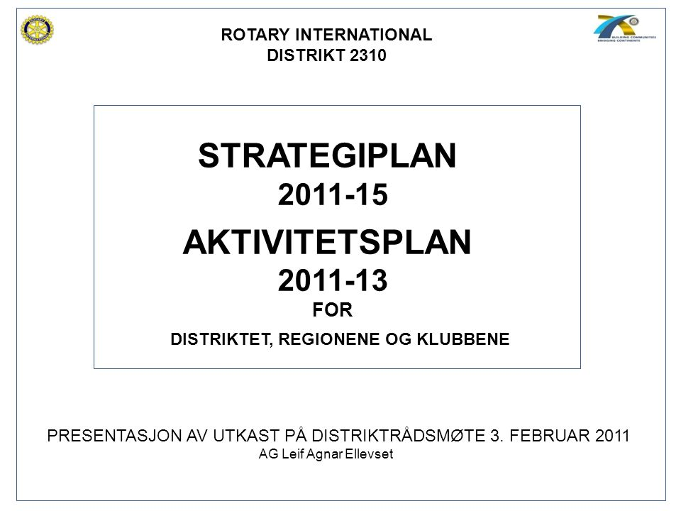 STRATEGIPLAN 2011-15 AKTIVITETSPLAN 2011-13 FOR ROTARY INTERNATIONAL DISTRIKT 2310 DISTRIKTET, REGIONENE OG KLUBBENE PRESENTASJON AV UTKAST PÅ DISTRIK