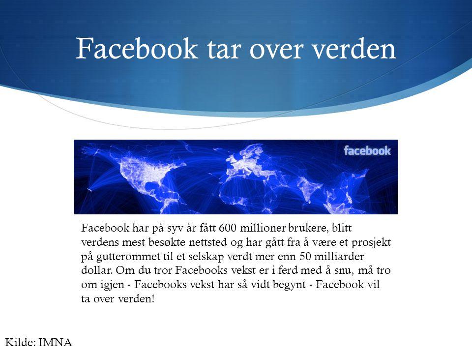 Facebook tar over verden Facebook har på syv år fått 600 millioner brukere, blitt verdens mest besøkte nettsted og har gått fra å være et prosjekt på