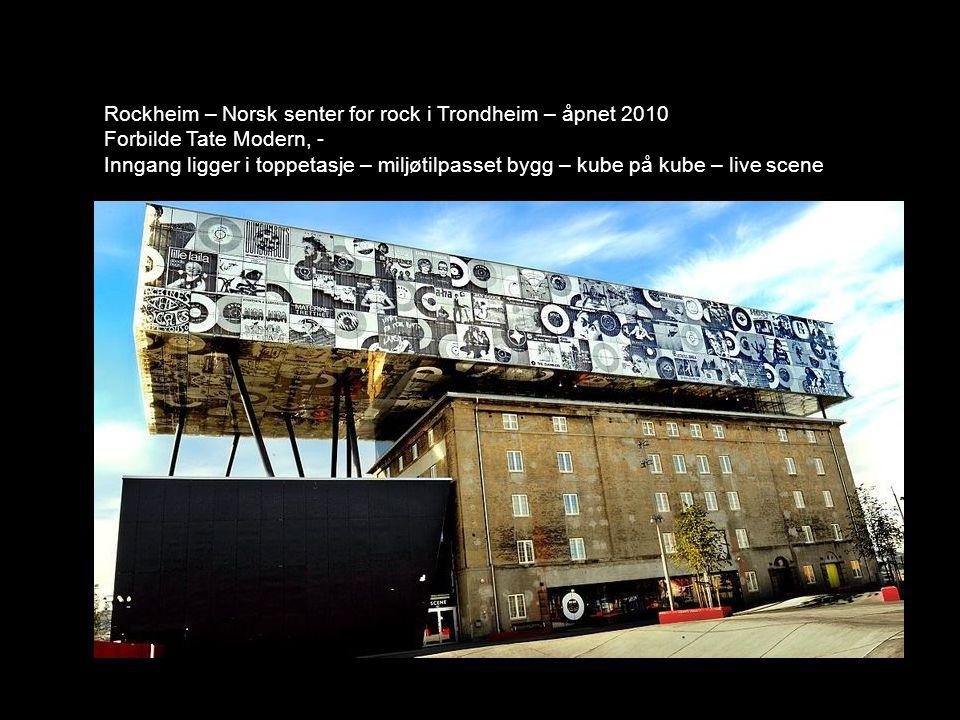 Rockheim – Norsk senter for rock i Trondheim – åpnet 2010 Forbilde Tate Modern, - Inngang ligger i toppetasje – miljøtilpasset bygg – kube på kube – l