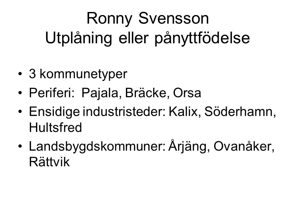 Ronny Svensson Utplåning eller pånyttfödelse 3 kommunetyper Periferi: Pajala, Bräcke, Orsa Ensidige industristeder: Kalix, Söderhamn, Hultsfred Landsbygdskommuner: Årjäng, Ovanåker, Rättvik