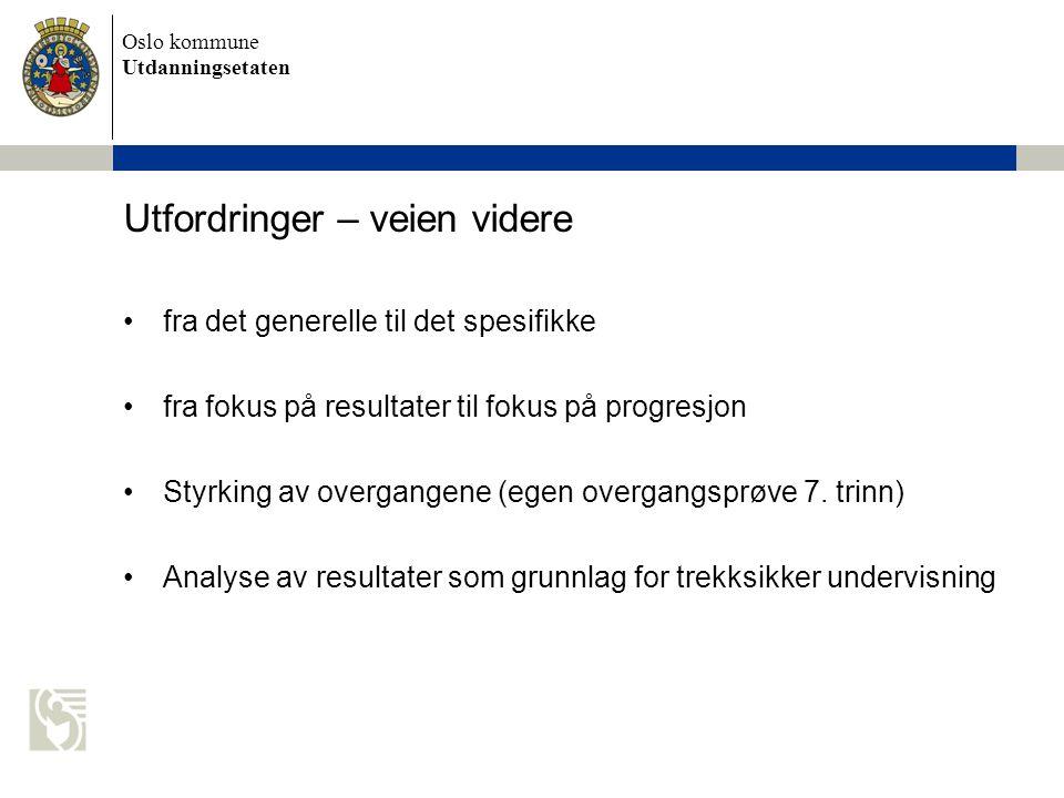 Oslo kommune Utdanningsetaten Utfordringer – veien videre fra det generelle til det spesifikke fra fokus på resultater til fokus på progresjon Styrkin