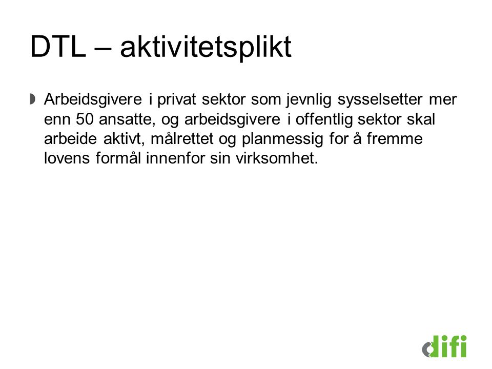 DTL – aktivitetsplikt Arbeidsgivere i privat sektor som jevnlig sysselsetter mer enn 50 ansatte, og arbeidsgivere i offentlig sektor skal arbeide akti