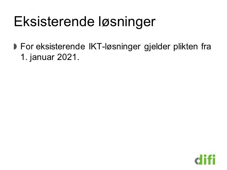 Eksisterende løsninger For eksisterende IKT-løsninger gjelder plikten fra 1. januar 2021.