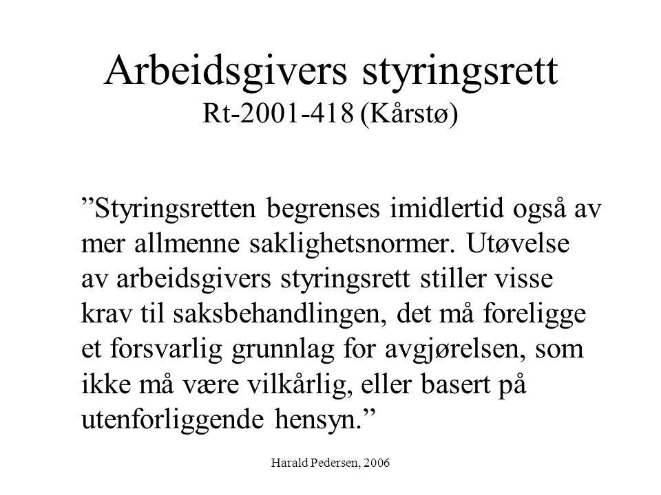 """Harald Pedersen, 2006 Arbeidsgivers styringsrett Rt-2001-418 (Kårstø) """"Styringsretten begrenses imidlertid også av mer allmenne saklighetsnormer. Utøv"""