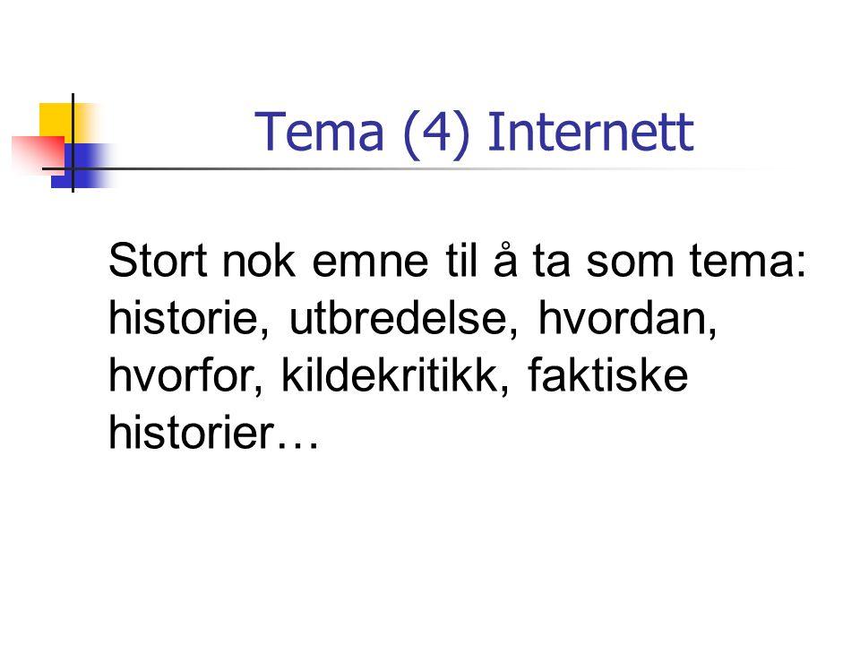 Tema (4) Internett Stort nok emne til å ta som tema: historie, utbredelse, hvordan, hvorfor, kildekritikk, faktiske historier…