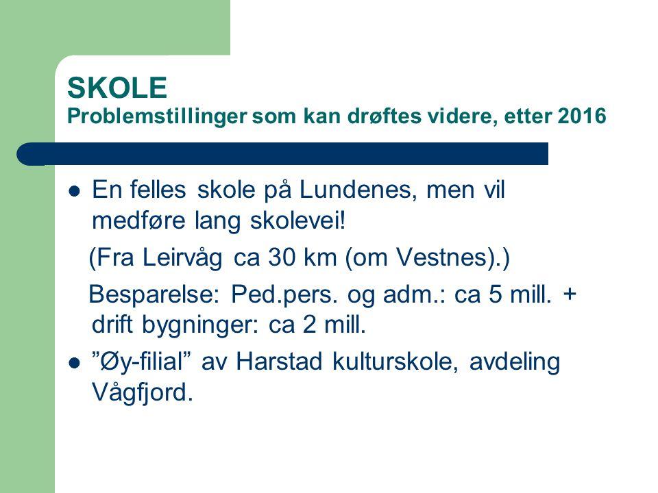 SKOLE Problemstillinger som kan drøftes videre, etter 2016 En felles skole på Lundenes, men vil medføre lang skolevei! (Fra Leirvåg ca 30 km (om Vestn