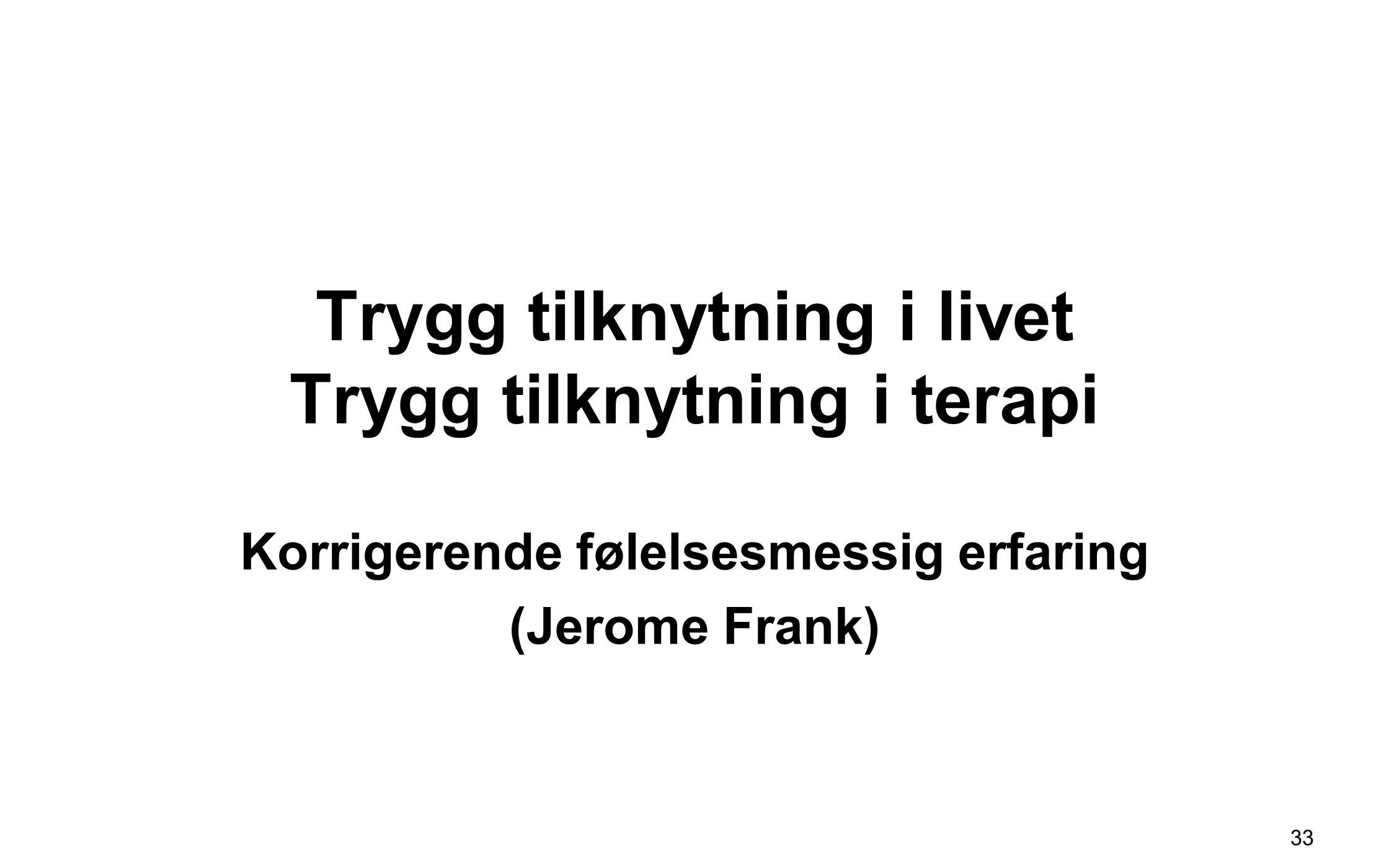 Trygg tilknytning i livet Trygg tilknytning i terapi Korrigerende følelsesmessig erfaring (Jerome Frank) 33