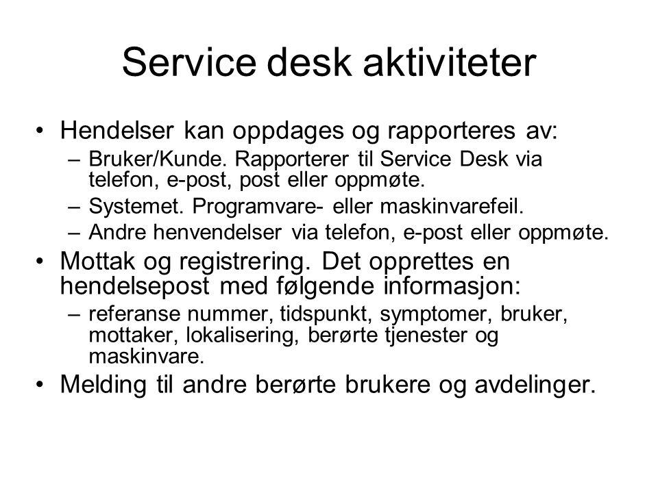 Service desk aktiviteter Hendelser kan oppdages og rapporteres av: –Bruker/Kunde. Rapporterer til Service Desk via telefon, e-post, post eller oppmøte