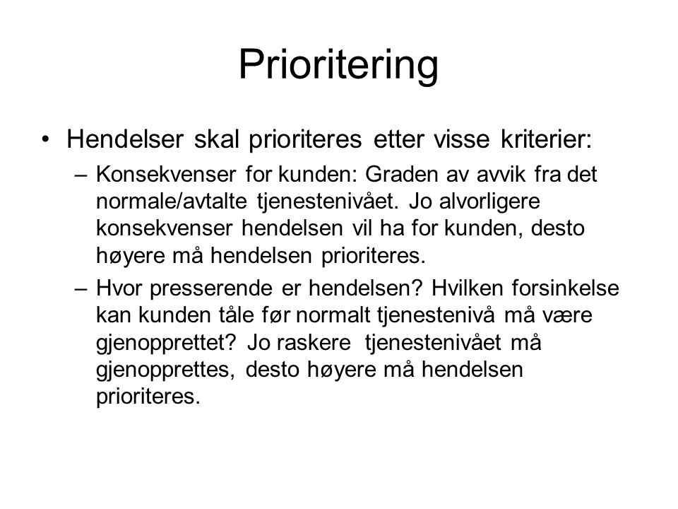 Prioritering Hendelser skal prioriteres etter visse kriterier: –Konsekvenser for kunden: Graden av avvik fra det normale/avtalte tjenestenivået. Jo al