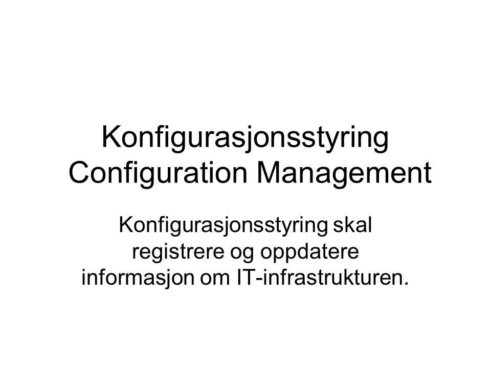 Konfigurasjonsstyring Configuration Management Konfigurasjonsstyring skal registrere og oppdatere informasjon om IT-infrastrukturen.