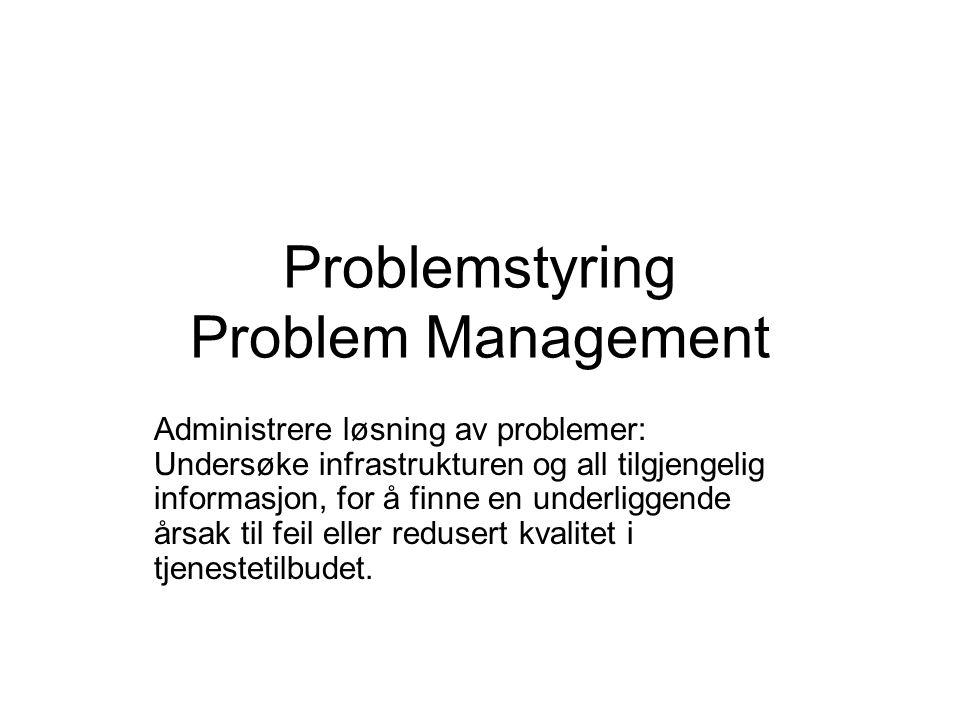 Problemstyring Problem Management Administrere løsning av problemer: Undersøke infrastrukturen og all tilgjengelig informasjon, for å finne en underliggende årsak til feil eller redusert kvalitet i tjenestetilbudet.