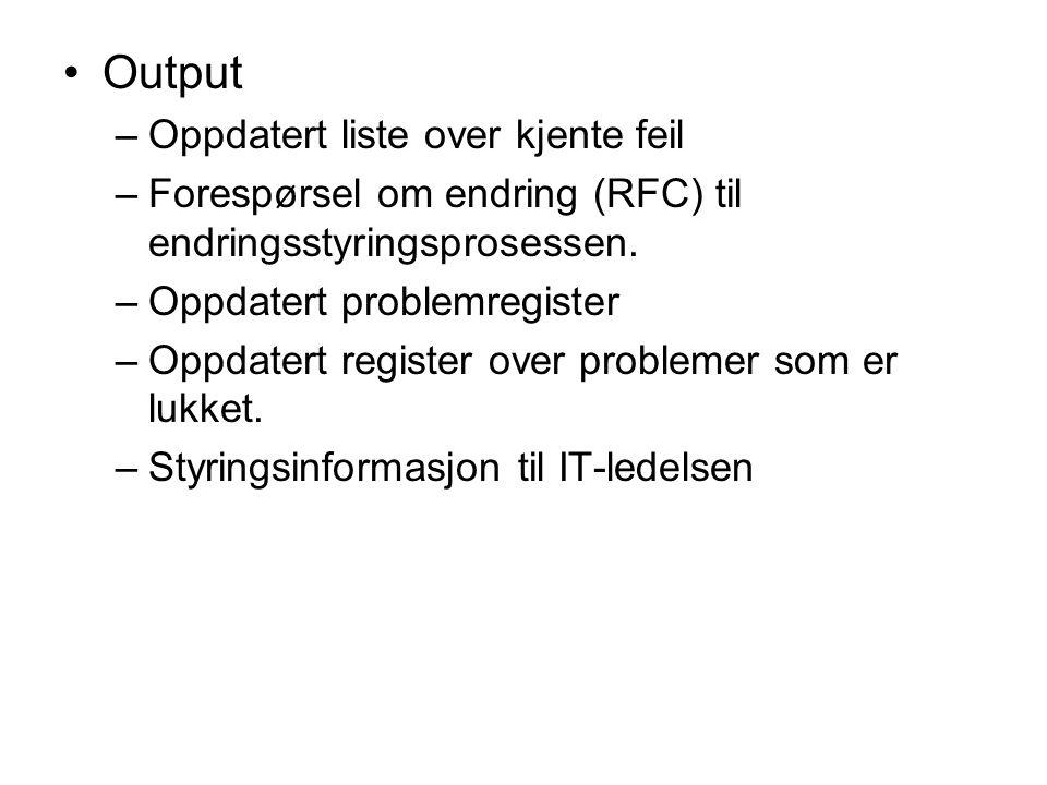 Output –Oppdatert liste over kjente feil –Forespørsel om endring (RFC) til endringsstyringsprosessen. –Oppdatert problemregister –Oppdatert register o