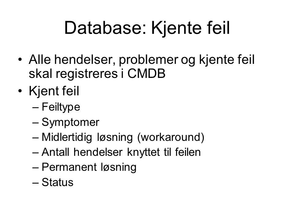 Database: Kjente feil Alle hendelser, problemer og kjente feil skal registreres i CMDB Kjent feil –Feiltype –Symptomer –Midlertidig løsning (workaround) –Antall hendelser knyttet til feilen –Permanent løsning –Status