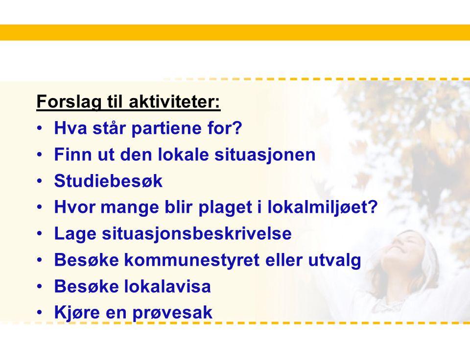 Forslag til aktiviteter: Hva står partiene for? Finn ut den lokale situasjonen Studiebesøk Hvor mange blir plaget i lokalmiljøet? Lage situasjonsbeskr