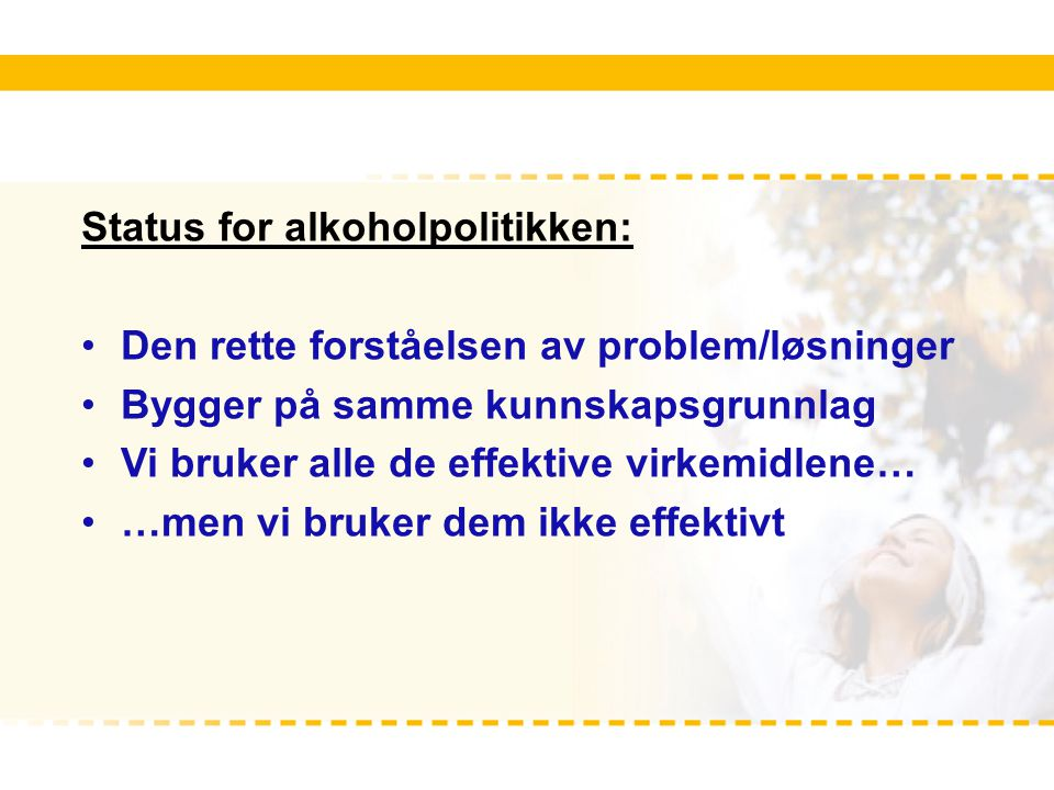 Status for alkoholpolitikken: Den rette forståelsen av problem/løsninger Bygger på samme kunnskapsgrunnlag Vi bruker alle de effektive virkemidlene… …men vi bruker dem ikke effektivt