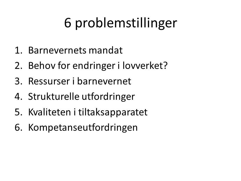6 problemstillinger 1.Barnevernets mandat 2.Behov for endringer i lovverket? 3.Ressurser i barnevernet 4.Strukturelle utfordringer 5.Kvaliteten i tilt