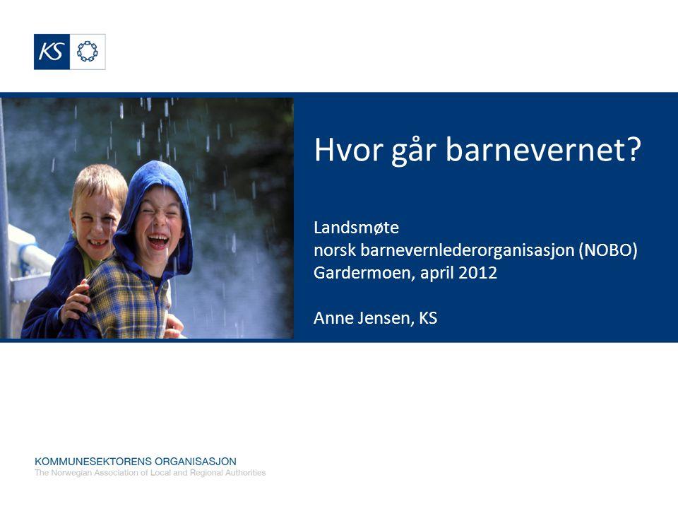 Hvor går barnevernet? Landsmøte norsk barnevernlederorganisasjon (NOBO) Gardermoen, april 2012 Anne Jensen, KS Anne Jensen, KS