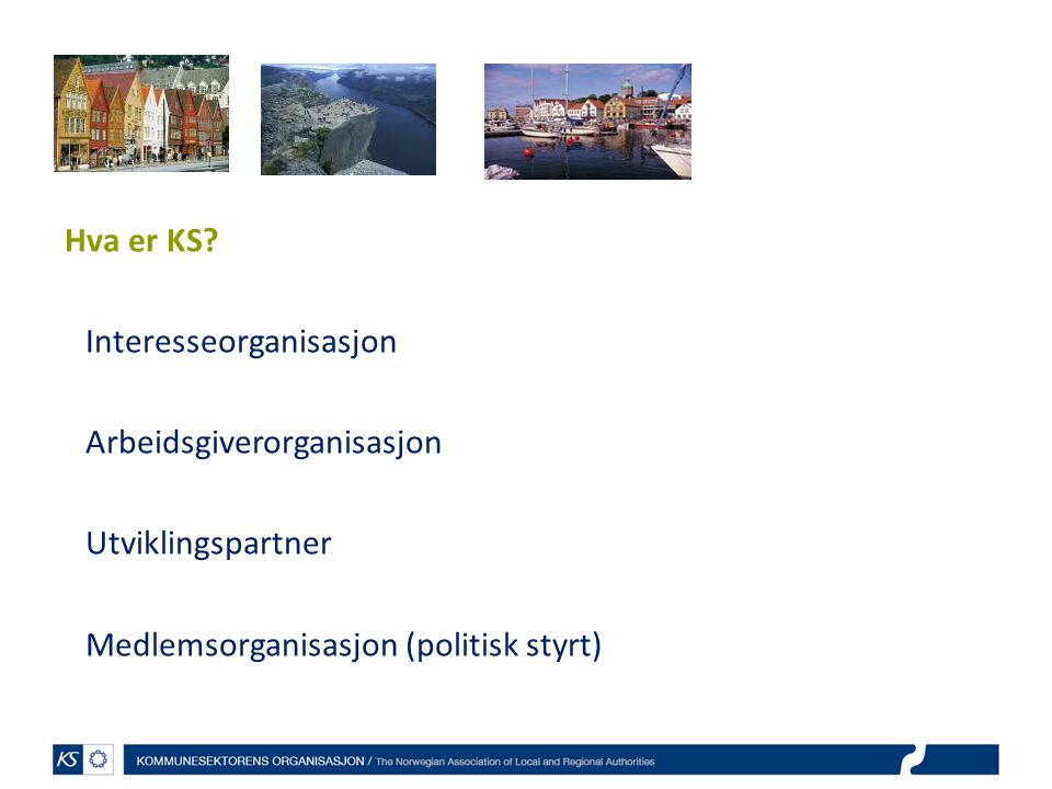 Hva er KS? Interesseorganisasjon Arbeidsgiverorganisasjon Utviklingspartner Medlemsorganisasjon (politisk styrt)