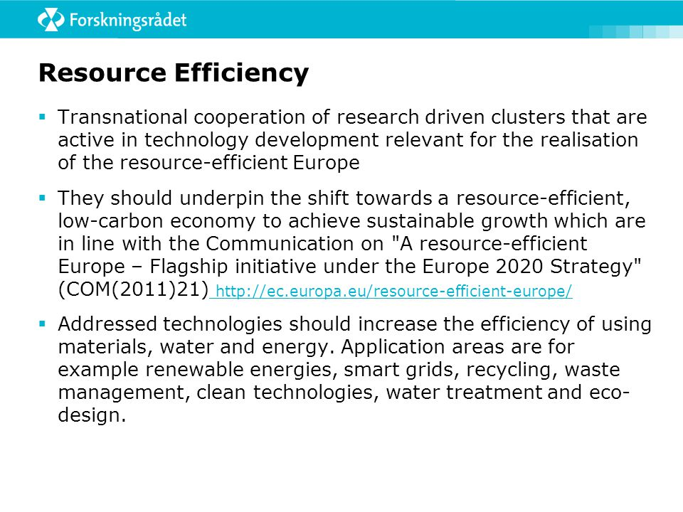Resource Efficiency  Transnational cooperation of research driven clusters that are active in technology development relevant for the realisation of the resource-efficient Europe  They should underpin the shift towards a resource-efficient, low-carbon economy to achieve sustainable growth which are in line with the Communication on A resource-efficient Europe – Flagship initiative under the Europe 2020 Strategy (COM(2011)21) http://ec.europa.eu/resource-efficient-europe/ http://ec.europa.eu/resource-efficient-europe/  Addressed technologies should increase the efficiency of using materials, water and energy.
