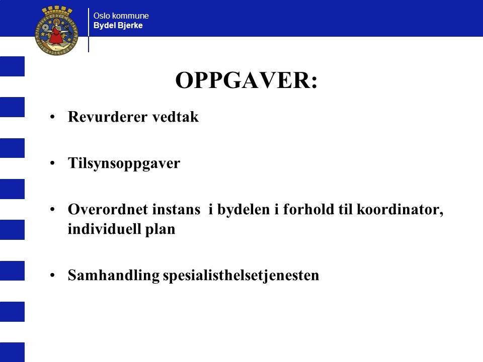 Oslo kommune Bydel Bjerke OPPGAVER: Revurderer vedtak Tilsynsoppgaver Overordnet instans i bydelen i forhold til koordinator, individuell plan Samhandling spesialisthelsetjenesten