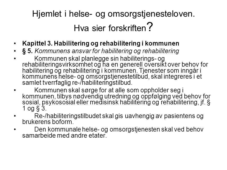 Hjemlet i helse- og omsorgstjenesteloven. Hva sier forskriften ? Kapittel 3. Habilitering og rehabilitering i kommunen § 5. Kommunens ansvar for habil