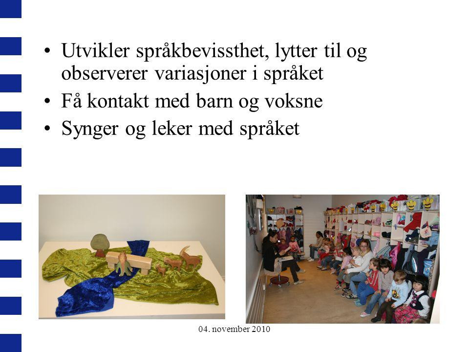04. november 2010 Utvikler språkbevissthet, lytter til og observerer variasjoner i språket Få kontakt med barn og voksne Synger og leker med språket