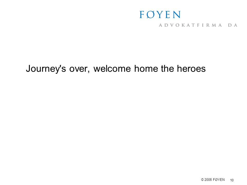 10 © 2008 FØYEN Journey's over, welcome home the heroes