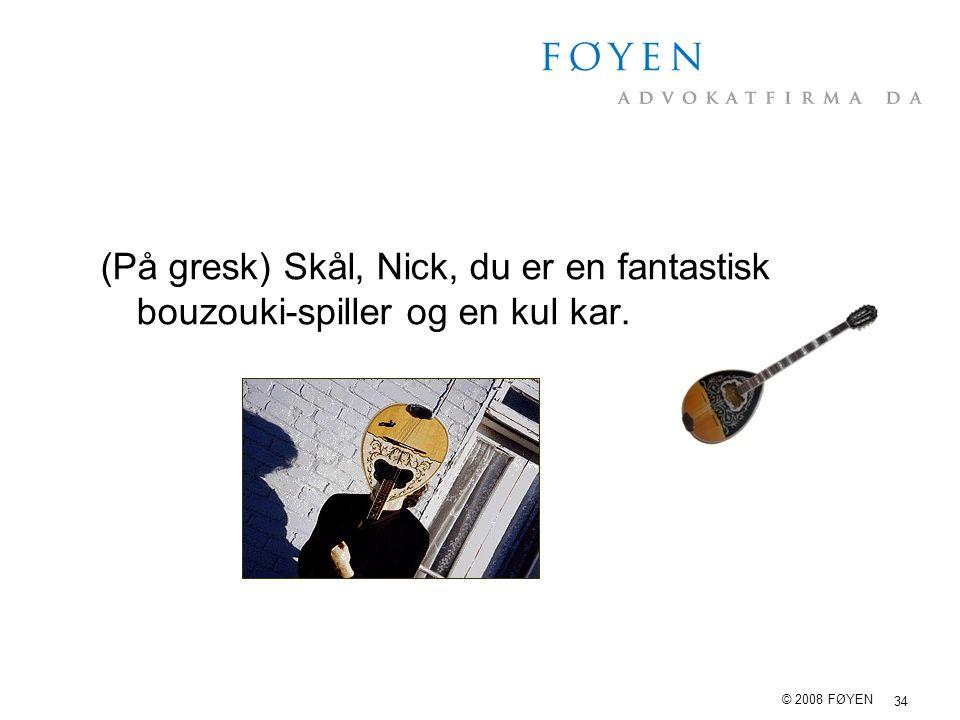 34 © 2008 FØYEN (På gresk) Skål, Nick, du er en fantastisk bouzouki-spiller og en kul kar.