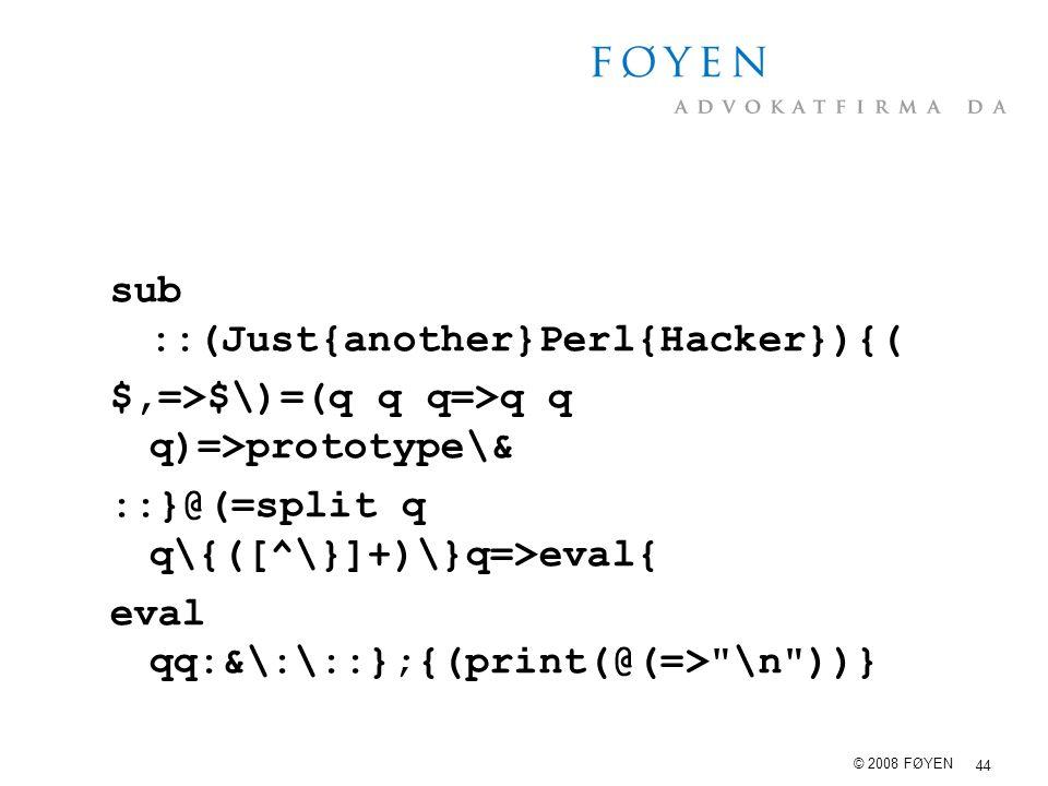 44 © 2008 FØYEN sub ::(Just{another}Perl{Hacker}){( $,=>$\)=(q q q=>q q q)=>prototype\& ::}@(=split q q\{([^\}]+)\}q=>eval{ eval qq:&\:\::};{(print(@(